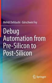 Debug Automation from Pre-Silicon to Post-Silicon by Mehdi Dehbashi