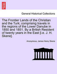 The Frontier Lands of the Christian and the Turk; Comprising Travels in the Regions of the Lower Danube in 1850 and 1851. by a British Resident of Twenty Years in the East [I.E. J. H. Skene]. by * Anonymous