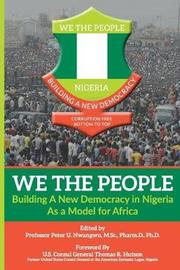 We the People - Building a New Democracy in Nigeria as a Model for Africa by Prof Peter Uchenna Nwangwu
