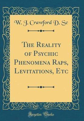 The Reality of Psychic Phenomena Raps, Levitations, Etc (Classic Reprint) by W J Crawford D Sc
