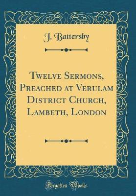Twelve Sermons, Preached at Verulam District Church, Lambeth, London (Classic Reprint) by J Battersby