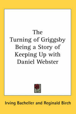The Turning of Griggsby Being a Story of Keeping Up with Daniel Webster by Irving Bacheller