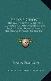 Pepys's Ghost: His Wanderings in Greater Gotham; His Adventures in the Spanish War; Together with His Minor Exploits in the Field of Love and Fashion; With His Thoughts Thereon (1900) by Edwin Emerson