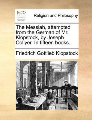 The Messiah, Attempted from the German of Mr. Klopstock, by Joseph Collyer. in Fifteen Books by Friedrich Gottlieb Klopstock