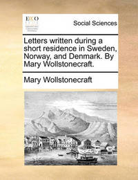 Letters Written During a Short Residence in Sweden, Norway, and Denmark. by Mary Wollstonecraft by Mary Wollstonecraft