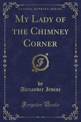 My Lady of the Chimney Corner (Classic Reprint) by Alexander Irvine image