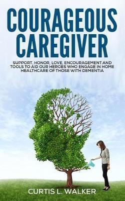 Courageous Caregiver by Curtis L Walker