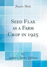 Seed Flax as a Farm Crop in 1925 (Classic Reprint) by Arthur Charles Dillman image