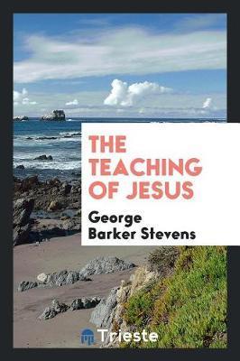 The Teaching of Jesus by George Barker Stevens