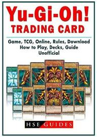 Yu GI Oh! Trading Card Game, Tcg, Online, Rules, Download, How to Play, Decks, Guide Unofficial by Hse Guides