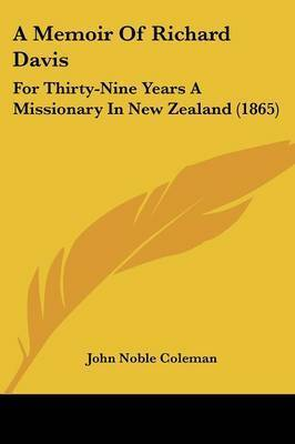 A Memoir Of Richard Davis: For Thirty-Nine Years A Missionary In New Zealand (1865) by John Noble Coleman