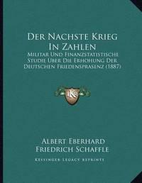 Der Nachste Krieg in Zahlen: Militar Und Finanzstatistische Studie Uber Die Erhohung Der Deutschen Friedensprasenz (1887) by Albert Eberhard Friedrich Schaffle