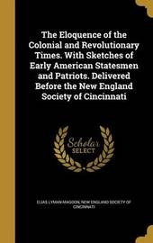 The Eloquence of the Colonial and Revolutionary Times. with Sketches of Early American Statesmen and Patriots. Delivered Before the New England Society of Cincinnati by Elias Lyman Magoon