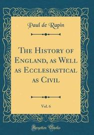 The History of England, as Well as Ecclesiastical as Civil, Vol. 6 (Classic Reprint) by Paul de Rapin image