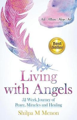 Living with Angels - 52 Week Journey of Peace, Miracles and Healing by Shilpa M Menon