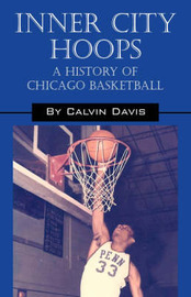 Inner City Hoops: A History of Chicago Basketball by Calvin, Davis image