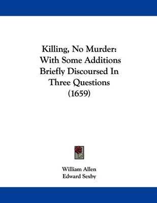 Killing, No Murder: With Some Additions Briefly Discoursed in Three Questions (1659) by Edward Sexby image