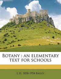 Botany: An Elementary Text for Schools by L.H.Bailey