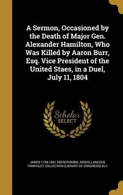 A Sermon, Occasioned by the Death of Major Gen. Alexander Hamilton, Who Was Killed by Aaron Burr, Esq. Vice President of the United Staes, in a Duel, July 11, 1804 by James 1758-1841 Abercrombie