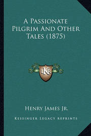 A Passionate Pilgrim and Other Tales (1875) a Passionate Pilgrim and Other Tales (1875) by Henry James Jr