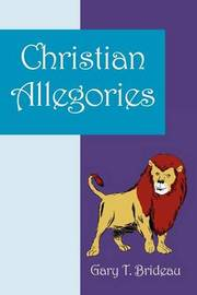 Christian Allegories by Gary T Brideau