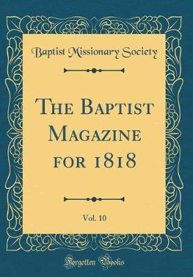The Baptist Magazine for 1818, Vol. 10 (Classic Reprint) by Baptist Missionary Society