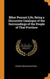 Bihar Peasant Life, Being a Discursive Catalogue of the Surroundings of the People of That Province by George Abraham Grierson