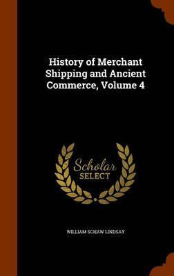 History of Merchant Shipping and Ancient Commerce, Volume 4 by William Schaw Lindsay image