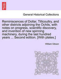 Reminiscences of Dollar, Tillicoultry, and Other Districts Adjoining the Ochils, with Notes on Progress, Scientific Discovery, and Invention of New Spinning Machinery, During the Last Hundred Years ... Second Edition. [With Plates.] by William Gibson