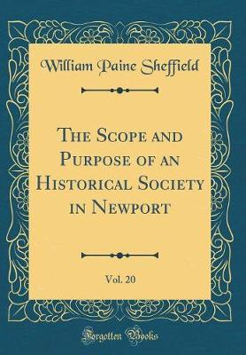 The Scope and Purpose of an Historical Society in Newport, Vol. 20 (Classic Reprint) by William Paine Sheffield