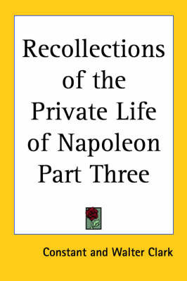 Recollections of the Private Life of Napoleon Part Three by . Constant