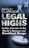 Legal Highs: Inside Secrets of the World's Newest and Deadliest Drugs by Wensley Clarkson