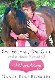 One Woman, One God, and a Horse Named CJ-A Love Story by Nancy Rose Blomiley