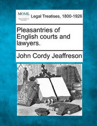 Pleasantries of English Courts and Lawyers. by John Cordy Jeaffreson