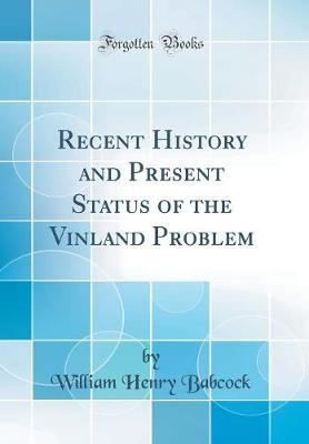Recent History and Present Status of the Vinland Problem (Classic Reprint) by William Henry Babcock image