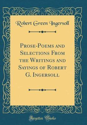Prose-Poems and Selections from the Writings and Sayings of Robert G. Ingersoll (Classic Reprint) by Robert Green Ingersoll
