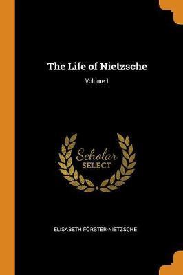 The Life of Nietzsche; Volume 1 by Elisabeth Foerster-Nietzsche