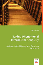 Taking Phenomenal Internalism Seriously - An Essay in the Philosophy of Conscious Experience by Gary Bartlett