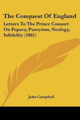 The Conquest of England: Letters to the Prince Consort on Popery, Puseyism, Neology, Infidelity (1861) by John Campbell