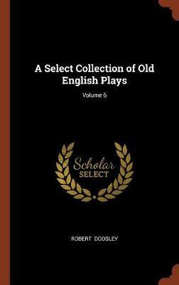 A Select Collection of Old English Plays; Volume 6 by Robert Dodsley