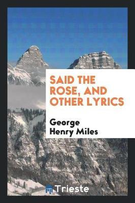 Said the Rose, and Other Lyrics by George Henry Miles