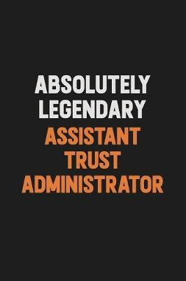 Absolutely Legendary Assistant Trust Administrator by Camila Cooper