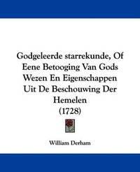 Godgeleerde Starrekunde, of Eene Betooging Van Gods Wezen En Eigenschappen Uit de Beschouwing Der Hemelen (1728) by William Derham
