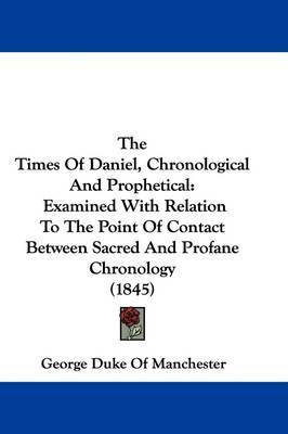 The Times Of Daniel, Chronological And Prophetical: Examined With Relation To The Point Of Contact Between Sacred And Profane Chronology (1845) by George Duke of Manchester image