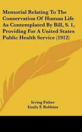 Memorial Relating to the Conservation of Human Life as Contemplated by Bill, S. 1, Providing for a United States Public Health Service (1912) by Irving Fisher image