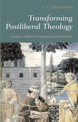 Transforming Postliberal Theology: George Lindbeck, Pragmatism and Scripture by C.C. Pecknold