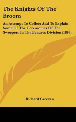 The Knights of the Broom: An Attempt to Collect and to Explain Some of the Ceremonies of the Sweepers in the Benares Division (1894) by Richard Greeven