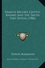 Francis Bacon's Cryptic Rhymes and the Truth They Reveal (1906) by Edwin Bormann