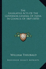 The Legislative Acts of the Governor-General of India in Couthe Legislative Acts of the Governor-General of India in Council of 1869 (1870) Ncil of 1869 (1870) by William Theobald