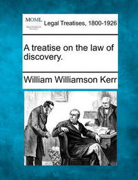 A Treatise on the Law of Discovery. by William Williamson Kerr